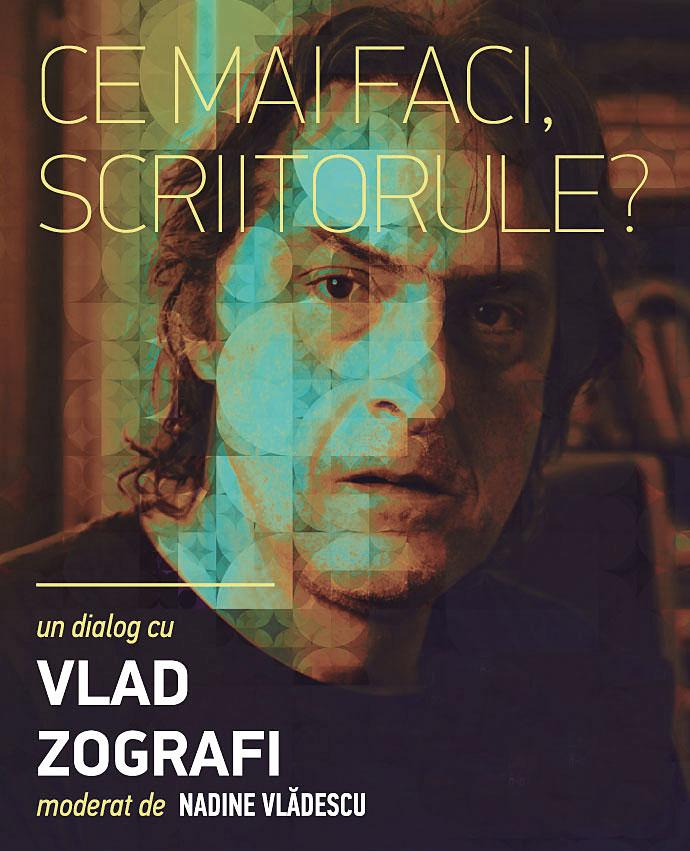 Ce mai faci scriitorule? Un dialog cu Vlad Zografi. Astăzi, Miercuri, 4  Martie 2015, ora 19.00, Librăria Cărturești Verona